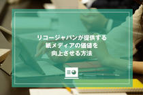リコージャパンが提供する紙メディアの価値を向上させる方法