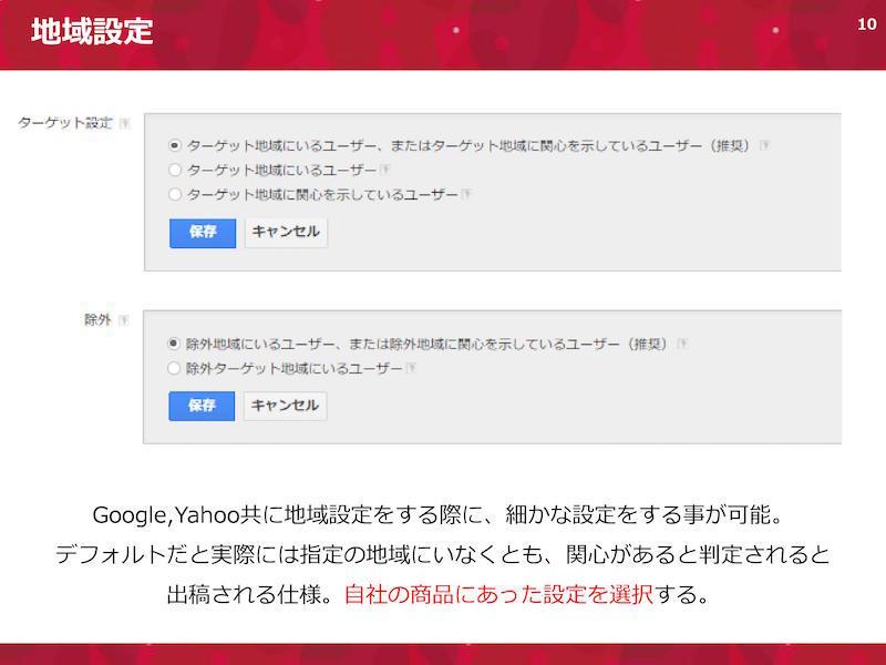 地域設定。Google,Yahoo共に地域設定をする際に、細かな設定をする事が可能。デフォルトだと実際には指定の地域にいなくとも、関心があると判定されると出稿される仕様。自社の商品にあった設定を選択する。