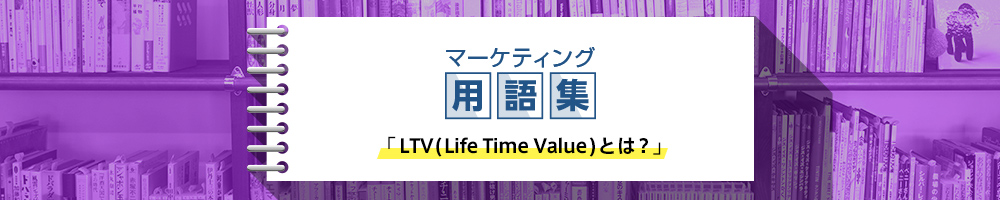 LTV(Life Time Value)とは何か?用語の意味や算出方法、具体的な施策などを徹底解説